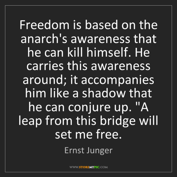 Ernst Junger: Freedom is based on the anarch's awareness that he can...