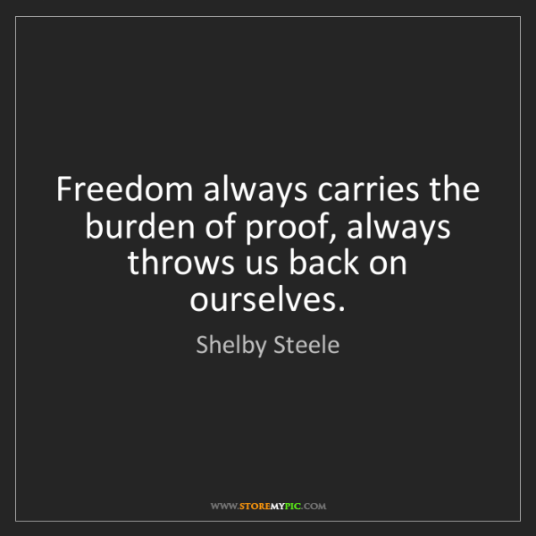 Shelby Steele: Freedom always carries the burden of proof, always throws...