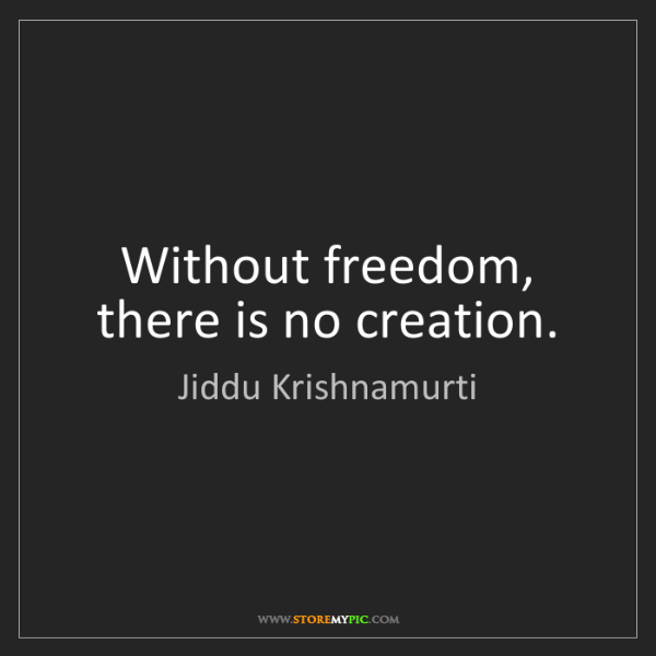 Jiddu Krishnamurti: Without freedom, there is no creation.