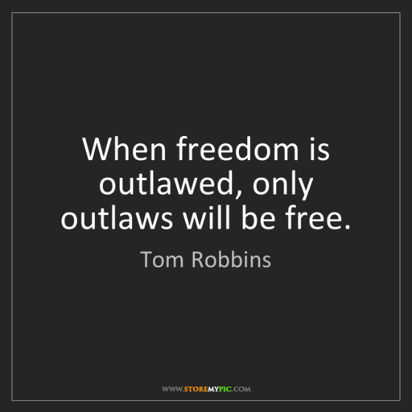 Tom Robbins: When freedom is outlawed, only outlaws will be free.