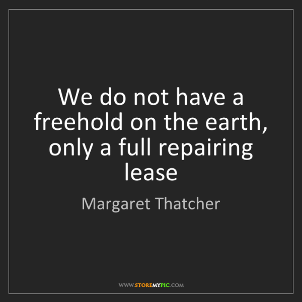 Margaret Thatcher: We do not have a freehold on the earth, only a full repairing...