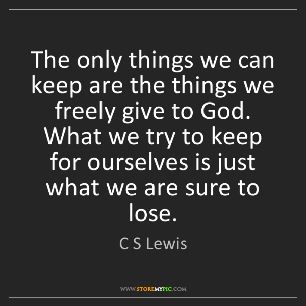 C S Lewis: The only things we can keep are the things we freely...