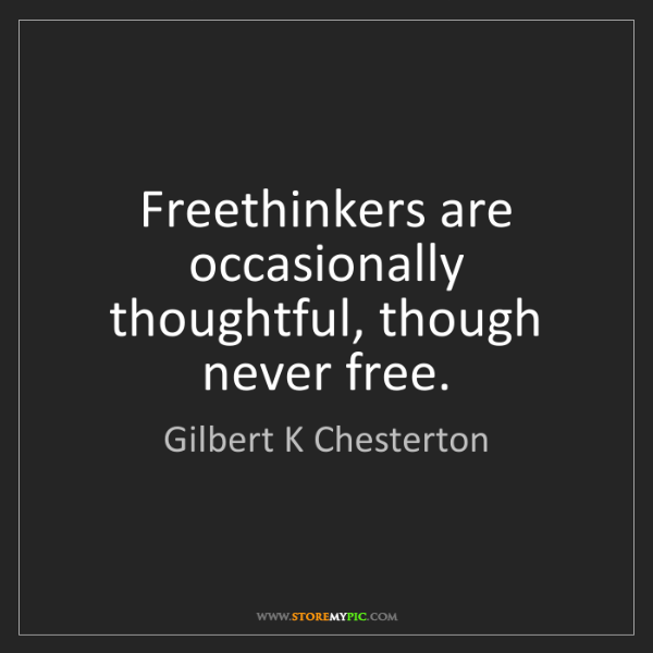 Gilbert K Chesterton: Freethinkers are occasionally thoughtful, though never...