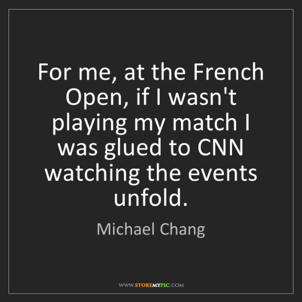 Michael Chang: For me, at the French Open, if I wasn't playing my match...