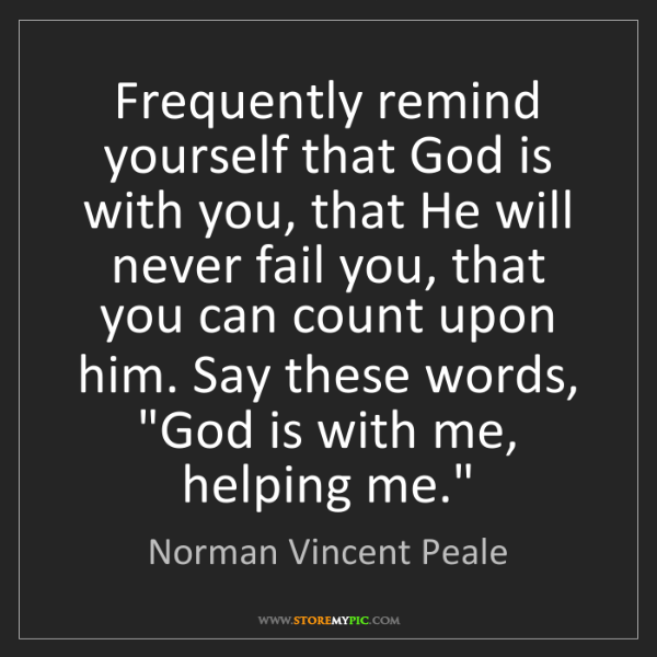 Norman Vincent Peale: Frequently remind yourself that God is with you, that...