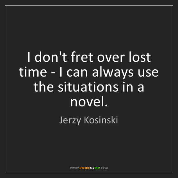 Jerzy Kosinski: I don't fret over lost time - I can always use the situations...