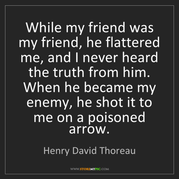 Henry David Thoreau: While my friend was my friend, he flattered me, and I...