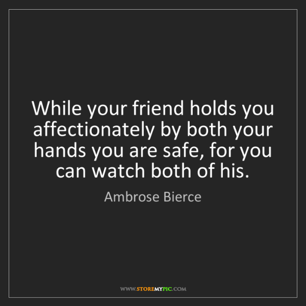 Ambrose Bierce: While your friend holds you affectionately by both your...