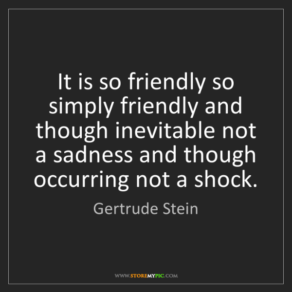 Gertrude Stein: It is so friendly so simply friendly and though inevitable...