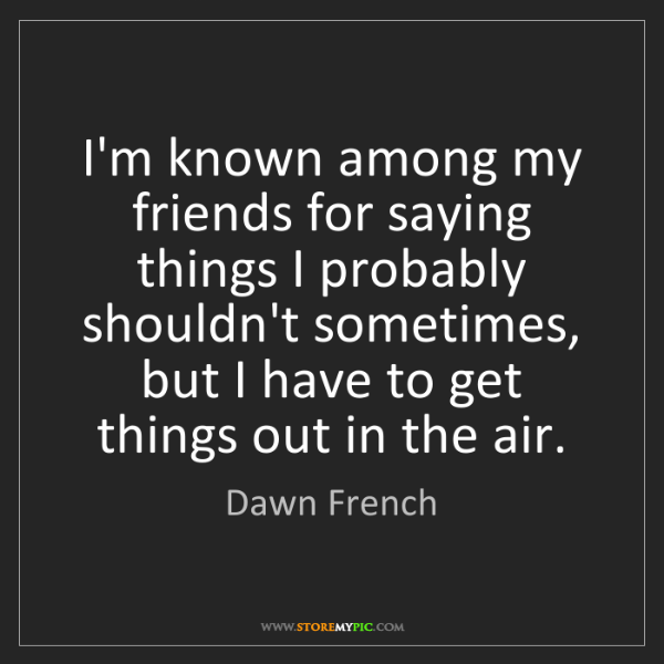 Dawn French: I'm known among my friends for saying things I probably...