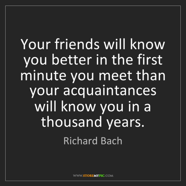 Richard Bach: Your friends will know you better in the first minute...