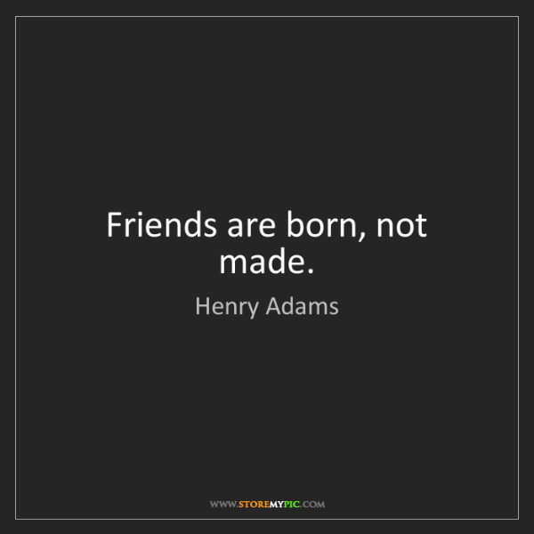 Henry Adams: Friends are born, not made.