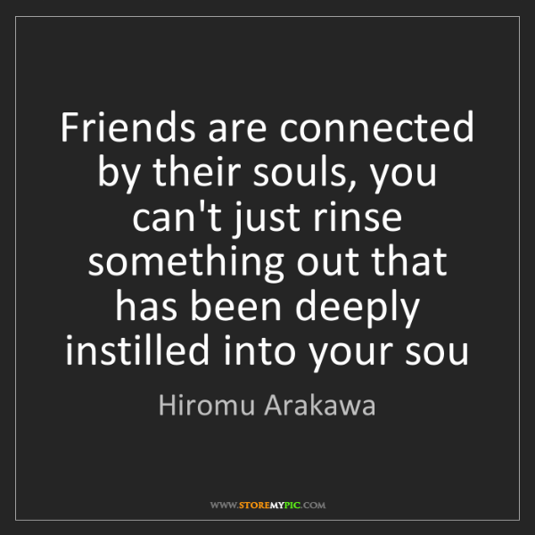 Hiromu Arakawa: Friends are connected by their souls, you can't just...