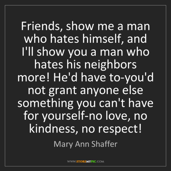 Mary Ann Shaffer: Friends, show me a man who hates himself, and I'll show...