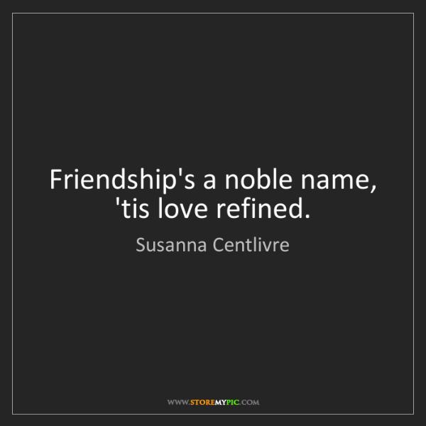 Susanna Centlivre: Friendship's a noble name, 'tis love refined.