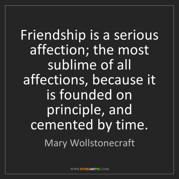 Mary Wollstonecraft: Friendship is a serious affection; the most sublime of...