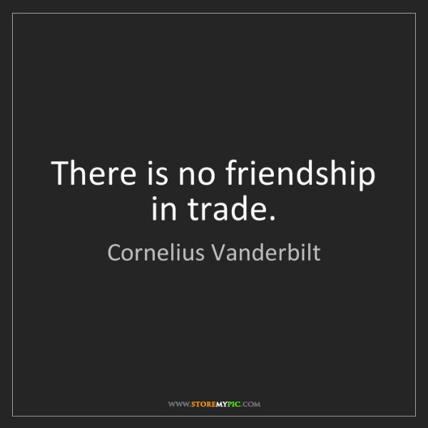 Cornelius Vanderbilt: There is no friendship in trade.
