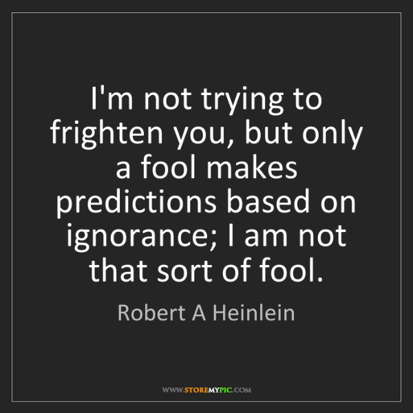 Robert A Heinlein: I'm not trying to frighten you, but only a fool makes...