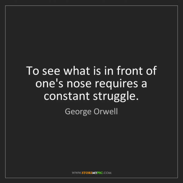 George Orwell: To see what is in front of one's nose requires a constant...