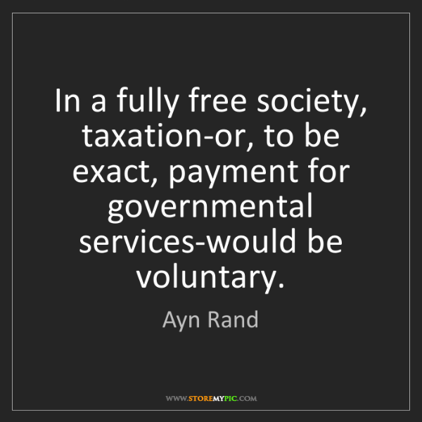 Ayn Rand: In a fully free society, taxation-or, to be exact, payment...