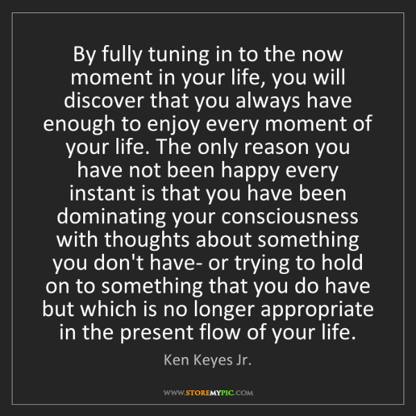 Ken Keyes Jr.: By fully tuning in to the now moment in your life, you...