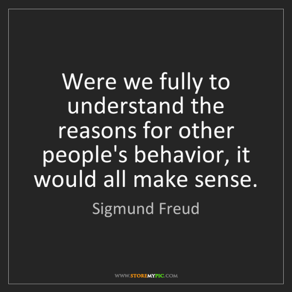 Sigmund Freud: Were we fully to understand the reasons for other people's...