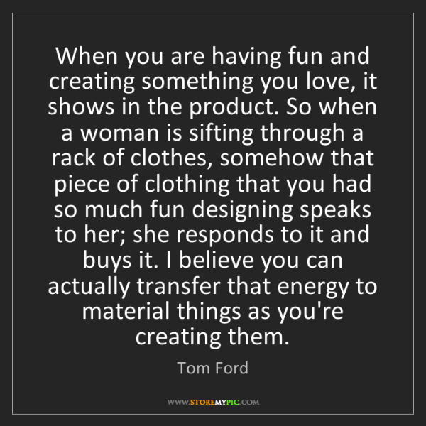 Tom Ford: When you are having fun and creating something you love,...