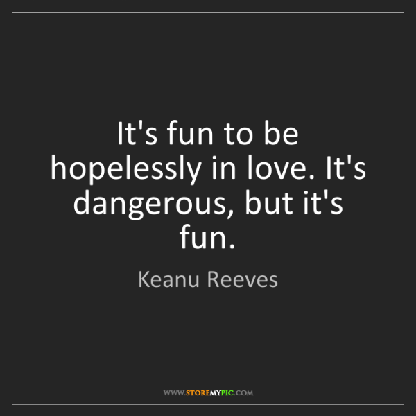 Keanu Reeves: It's fun to be hopelessly in love. It's dangerous, but...