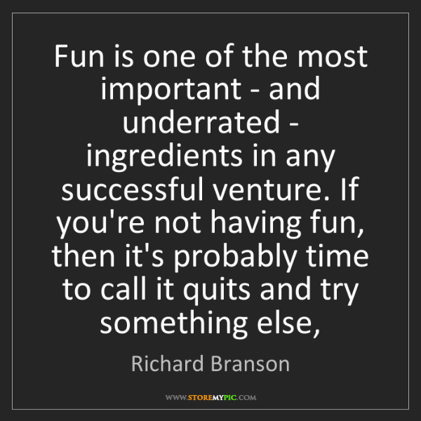 Richard Branson: Fun is one of the most important - and underrated - ingredients...