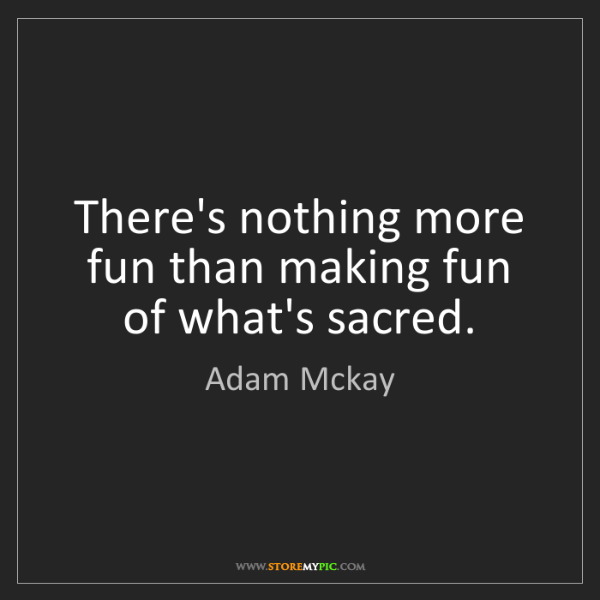 Adam Mckay: There's nothing more fun than making fun of what's sacred.