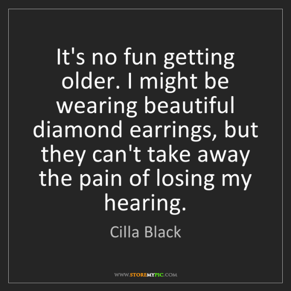 Cilla Black: It's no fun getting older. I might be wearing beautiful...