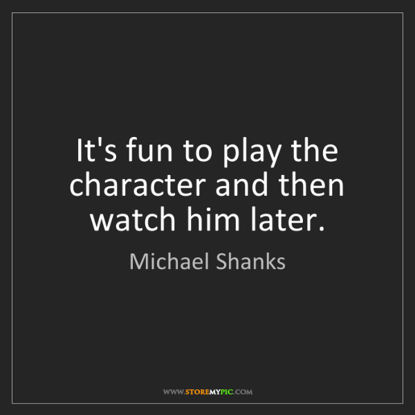 Michael Shanks: It's fun to play the character and then watch him later.