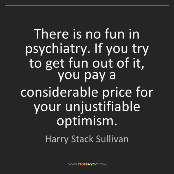 Harry Stack Sullivan: There is no fun in psychiatry. If you try to get fun...