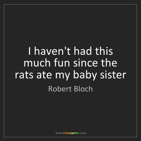 Robert Bloch: I haven't had this much fun since the rats ate my baby...
