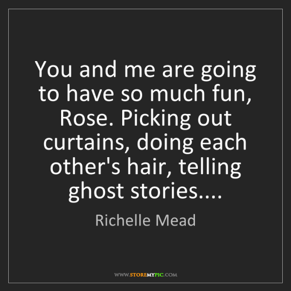 Richelle Mead: You and me are going to have so much fun, Rose. Picking...