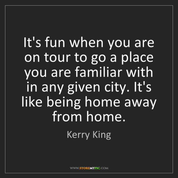 Kerry King: It's fun when you are on tour to go a place you are familiar...