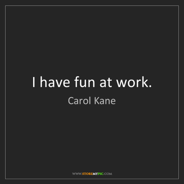 Carol Kane: I have fun at work.