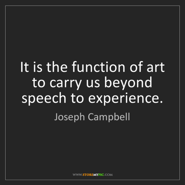 Joseph Campbell: It is the function of art to carry us beyond speech to...