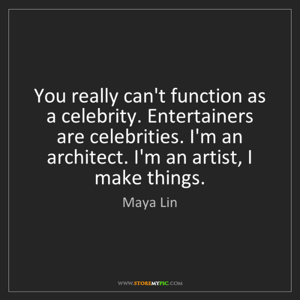 Maya Lin: You really can't function as a celebrity. Entertainers...