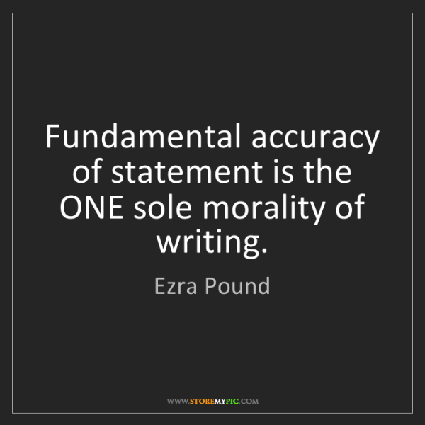 Ezra Pound: Fundamental accuracy of statement is the ONE sole morality...