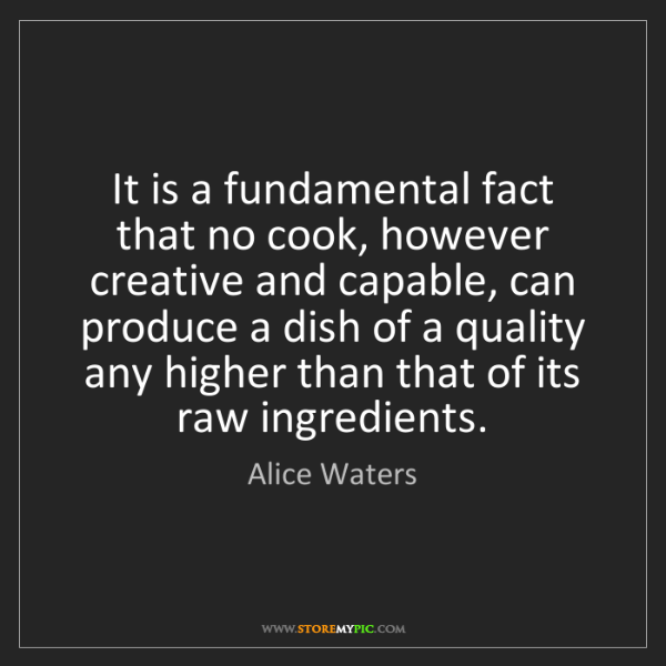 Alice Waters: It is a fundamental fact that no cook, however creative...