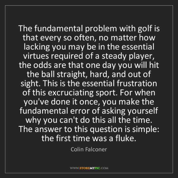 Colin Falconer: The fundamental problem with golf is that every so often,...