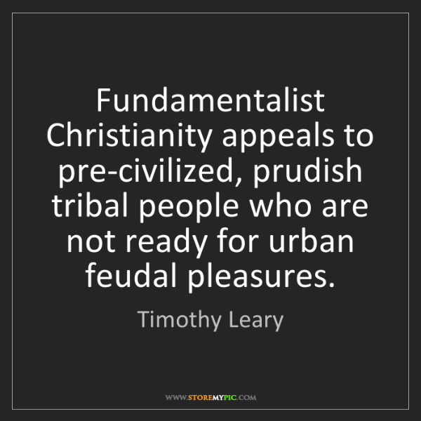 Timothy Leary: Fundamentalist Christianity appeals to pre-civilized,...