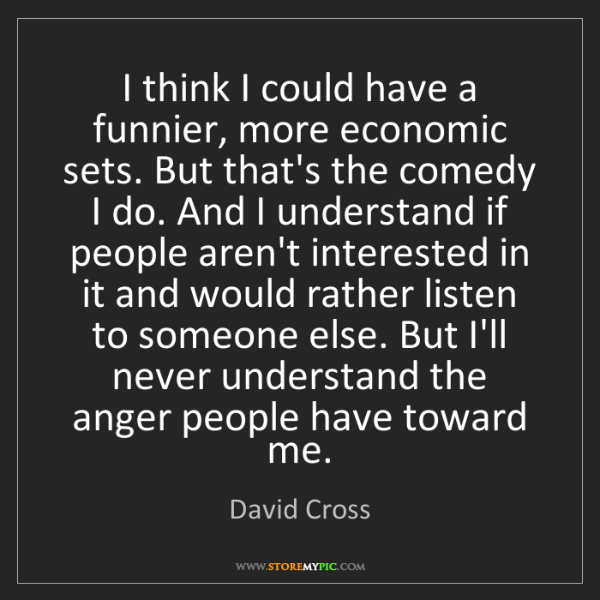 David Cross: I think I could have a funnier, more economic sets. But...