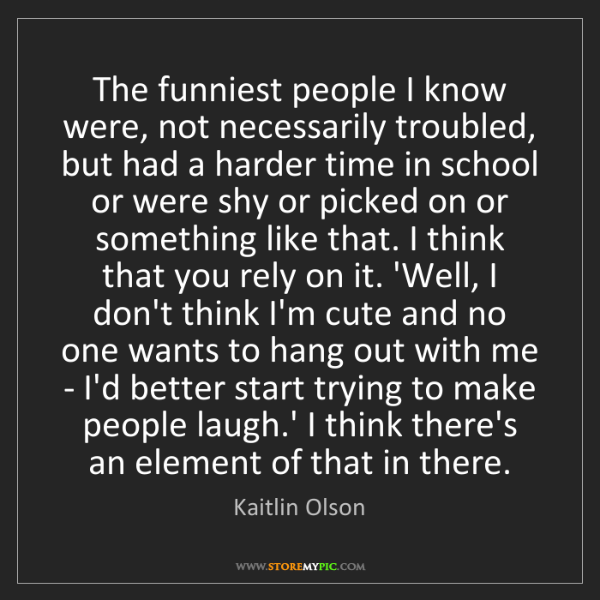 Kaitlin Olson: The funniest people I know were, not necessarily troubled,...