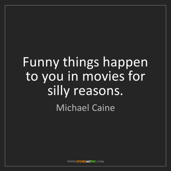 Michael Caine: Funny things happen to you in movies for silly reasons.