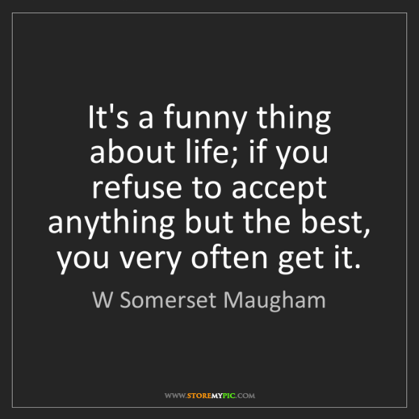 W Somerset Maugham: It's a funny thing about life; if you refuse to accept...