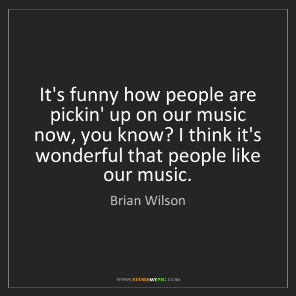 Brian Wilson: It's funny how people are pickin' up on our music now,...