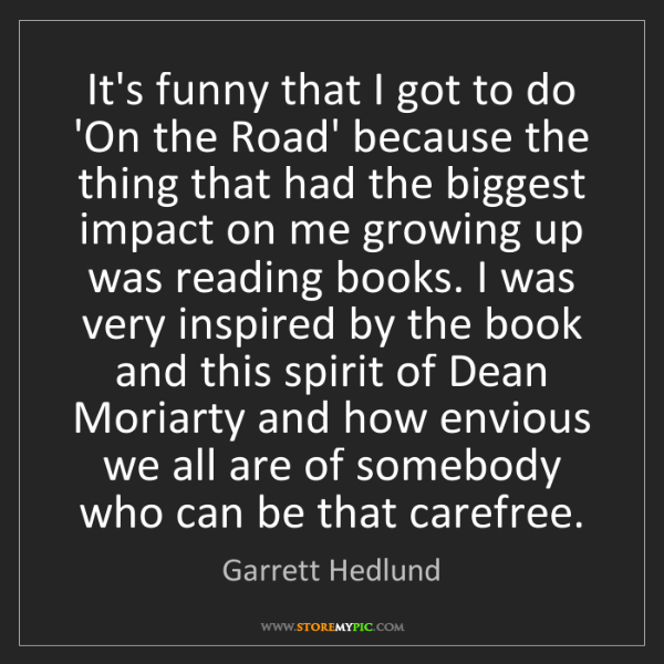 Garrett Hedlund: It's funny that I got to do 'On the Road' because the...