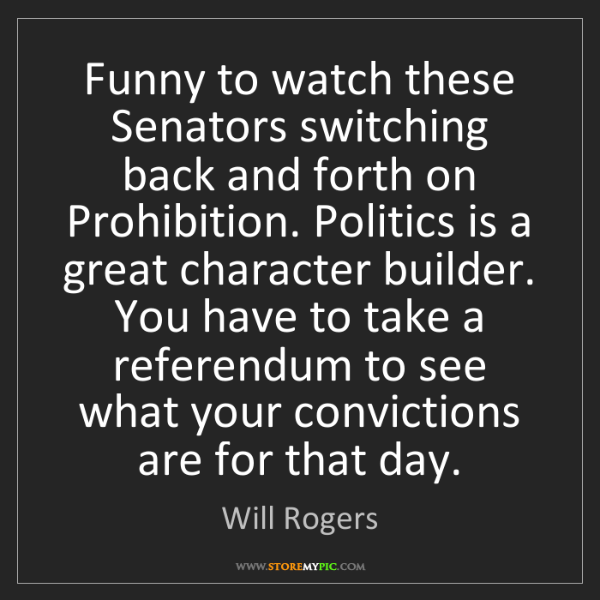 Will Rogers: Funny to watch these Senators switching back and forth...